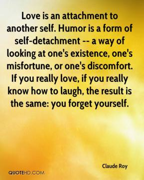 Claude Roy - Love is an attachment to another self. Humor is a form of self-detachment -- a way of looking at one's existence, one's misfortune, or one's discomfort. If you really love, if you really know how to laugh, the result is the same: you forget yourself.