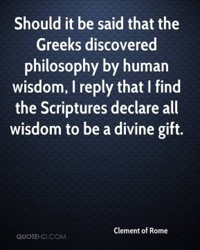 Clement of Rome - Should it be said that the Greeks discovered philosophy by human wisdom, I reply that I find the Scriptures declare all wisdom to be a divine gift.