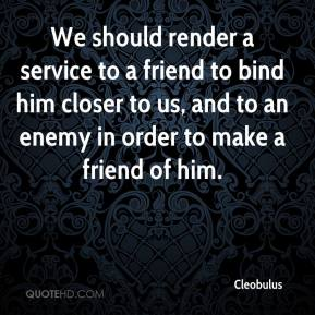 Cleobulus - We should render a service to a friend to bind him closer to us, and to an enemy in order to make a friend of him.