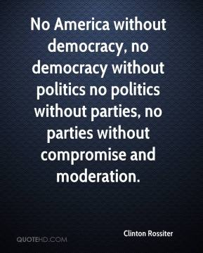 Clinton Rossiter - No America without democracy, no democracy without politics no politics without parties, no parties without compromise and moderation.