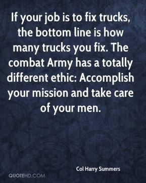 Col Harry Summers - If your job is to fix trucks, the bottom line is how many trucks you fix. The combat Army has a totally different ethic: Accomplish your mission and take care of your men.