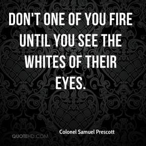 Colonel Samuel Prescott - Don't one of you fire until you see the whites of their eyes.
