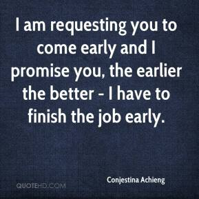 I am requesting you to come early and I promise you, the earlier the better - I have to finish the job early.