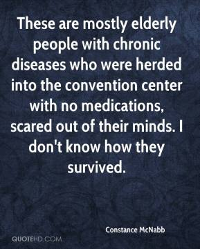 Constance McNabb - These are mostly elderly people with chronic diseases who were herded into the convention center with no medications, scared out of their minds. I don't know how they survived.