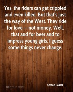 Cotton Rosser - Yes, the riders can get crippled and even killed. But that's just the way of the West. They ride for love -- not money. Well, that and for beer and to impress young girls. I guess some things never change.