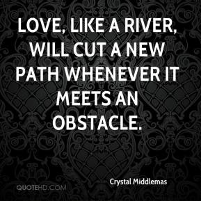 Crystal Middlemas - Love, like a river, will cut a new path whenever it meets an obstacle.