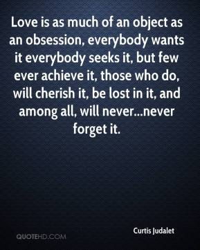 Curtis Judalet - Love is as much of an object as an obsession, everybody wants it everybody seeks it, but few ever achieve it, those who do, will cherish it, be lost in it, and among all, will never...never forget it.