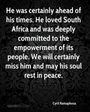 Cyril Ramaphosa - He was certainly ahead of his times. He loved South Africa and was deeply committed to the empowerment of its people. We will certainly miss him and may his soul rest in peace.