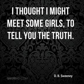 I thought I might meet some girls, to tell you the truth.