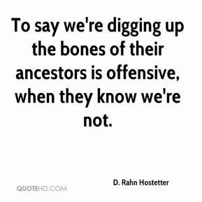 To say we're digging up the bones of their ancestors is offensive, when they know we're not.