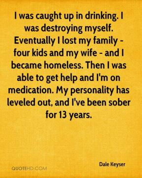 Dale Keyser - I was caught up in drinking. I was destroying myself. Eventually I lost my family - four kids and my wife - and I became homeless. Then I was able to get help and I'm on medication. My personality has leveled out, and I've been sober for 13 years.
