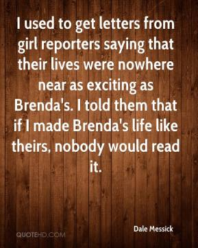 Dale Messick - I used to get letters from girl reporters saying that their lives were nowhere near as exciting as Brenda's. I told them that if I made Brenda's life like theirs, nobody would read it.