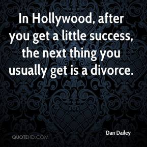 Dan Dailey - In Hollywood, after you get a little success, the next thing you usually get is a divorce.