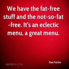 Dan Fetcho - We have the fat-free stuff and the not-so-fat-free. It's an eclectic menu, a great menu.