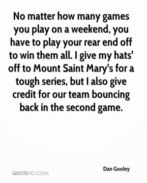 Dan Gooley - No matter how many games you play on a weekend, you have to play your rear end off to win them all. I give my hats' off to Mount Saint Mary's for a tough series, but I also give credit for our team bouncing back in the second game.