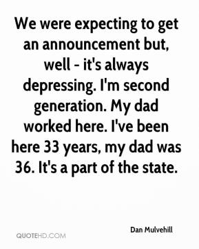 Dan Mulvehill - We were expecting to get an announcement but, well - it's always depressing. I'm second generation. My dad worked here. I've been here 33 years, my dad was 36. It's a part of the state.