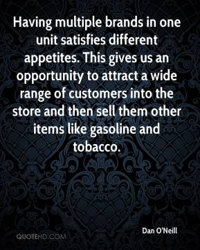 Dan O'Neill - Having multiple brands in one unit satisfies different appetites. This gives us an opportunity to attract a wide range of customers into the store and then sell them other items like gasoline and tobacco.