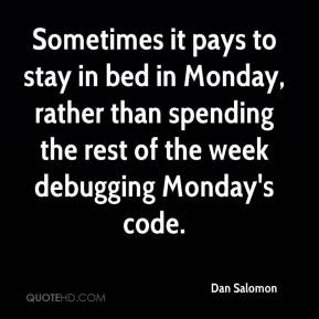 Dan Salomon - Sometimes it pays to stay in bed in Monday, rather than spending the rest of the week debugging Monday's code.