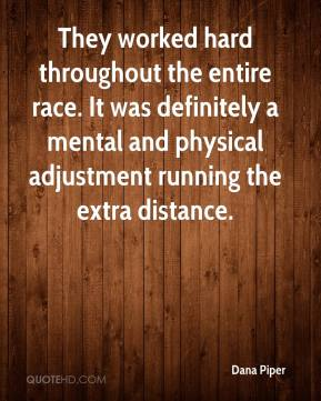Dana Piper - They worked hard throughout the entire race. It was definitely a mental and physical adjustment running the extra distance.