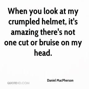 Daniel MacPherson - When you look at my crumpled helmet, it's amazing there's not one cut or bruise on my head.