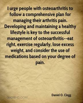 Daniel O. Clegg - I urge people with osteoarthritis to follow a comprehensive plan for managing their arthritis pain. Developing and maintaining a healthy lifestyle is key to the successful management of osteoarthritis--eat right, exercise regularly, lose excess weight, and consider the use of medications based on your degree of pain.