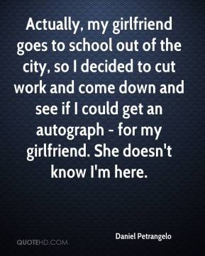 Daniel Petrangelo - Actually, my girlfriend goes to school out of the city, so I decided to cut work and come down and see if I could get an autograph - for my girlfriend. She doesn't know I'm here.