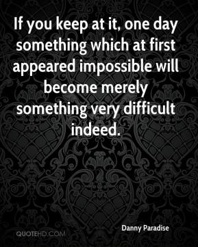 If you keep at it, one day something which at first appeared impossible will become merely something very difficult indeed.