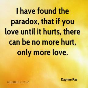 Daphne Rae - I have found the paradox, that if you love until it hurts, there can be no more hurt, only more love.