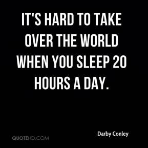 Darby Conley - It's hard to take over the world when you sleep 20 hours a day.