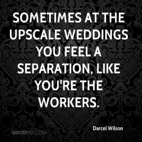 Darcel Wilson - Sometimes at the upscale weddings you feel a separation, like you're the workers.
