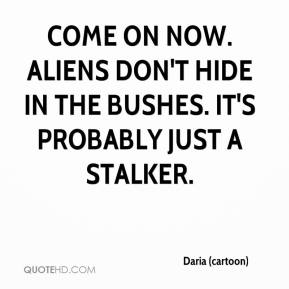 Daria (cartoon) - Come on now. Aliens don't hide in the bushes. It's probably just a stalker.