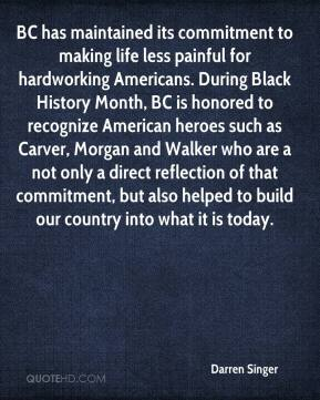 Darren Singer - BC has maintained its commitment to making life less painful for hardworking Americans. During Black History Month, BC is honored to recognize American heroes such as Carver, Morgan and Walker who are a not only a direct reflection of that commitment, but also helped to build our country into what it is today.