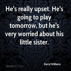 Darryl Williams - He's really upset. He's going to play tomorrow, but he's very worried about his little sister.