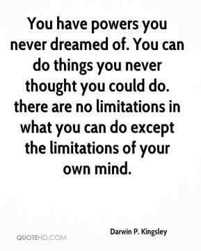 Darwin P. Kingsley - You have powers you never dreamed of. You can do things you never thought you could do. there are no limitations in what you can do except the limitations of your own mind.