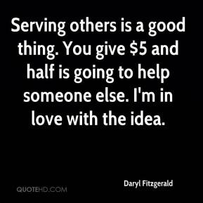Daryl Fitzgerald - Serving others is a good thing. You give $5 and half is going to help someone else. I'm in love with the idea.