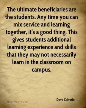 The ultimate beneficiaries are the students. Any time you can mix service and learning together, it's a good thing. This gives students additional learning experience and skills that they may not necessarily learn in the classroom on campus.