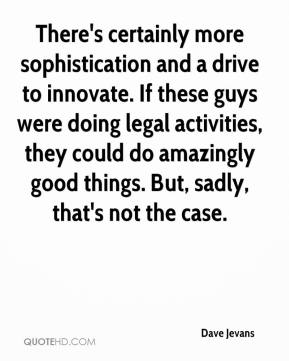 Dave Jevans - There's certainly more sophistication and a drive to innovate. If these guys were doing legal activities, they could do amazingly good things. But, sadly, that's not the case.