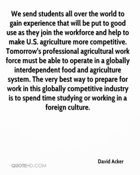 David Acker - We send students all over the world to gain experience that will be put to good use as they join the workforce and help to make U.S. agriculture more competitive. Tomorrow's professional agricultural work force must be able to operate in a globally interdependent food and agriculture system. The very best way to prepare for work in this globally competitive industry is to spend time studying or working in a foreign culture.