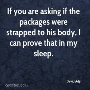David Adji - If you are asking if the packages were strapped to his body, I can prove that in my sleep.