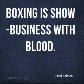 David Belasco - Boxing is show-business with blood.