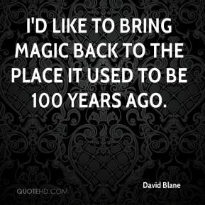 I'd like to bring magic back to the place it used to be 100 years ago.