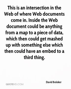 David Boloker - This is an intersection in the Web of where Web documents come in. Inside the Web document could be anything from a map to a piece of data, which then could get mashed up with something else which then could have an embed to a third thing.