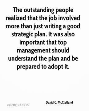 David C. McClelland - The outstanding people realized that the job involved more than just writing a good strategic plan. It was also important that top management should understand the plan and be prepared to adopt it.