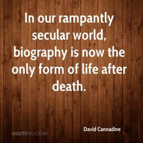 David Cannadine - In our rampantly secular world, biography is now the only form of life after death.