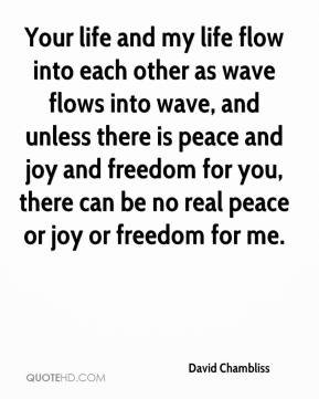 David Chambliss - Your life and my life flow into each other as wave flows into wave, and unless there is peace and joy and freedom for you, there can be no real peace or joy or freedom for me.