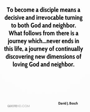 David J. Bosch - To become a disciple means a decisive and irrevocable turning to both God and neighbor. What follows from there is a journey which...never ends in this life, a journey of continually discovering new dimensions of loving God and neighbor.