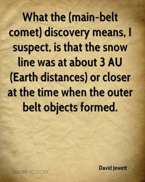 David Jewett - What the (main-belt comet) discovery means, I suspect, is that the snow line was at about 3 AU (Earth distances) or closer at the time when the outer belt objects formed.