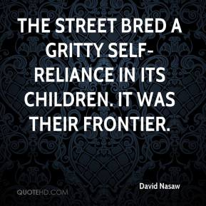 David Nasaw - The street bred a gritty self-reliance in its children. It was their frontier.