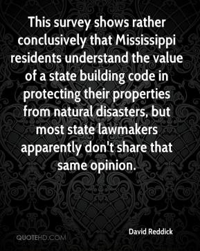David Reddick - This survey shows rather conclusively that Mississippi residents understand the value of a state building code in protecting their properties from natural disasters, but most state lawmakers apparently don't share that same opinion.