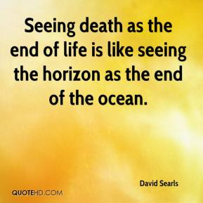 David Searls - Seeing death as the end of life is like seeing the horizon as the end of the ocean.